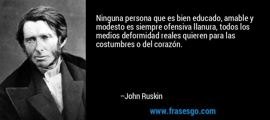 Ninguna persona que es bien educado, amable y modesto es siempre ofensiva llanura, todos los medios deformidad reales quieren para las costumbres o del corazón. – John Ruskin