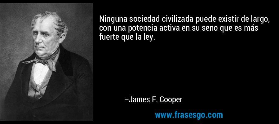 Ninguna sociedad civilizada puede existir de largo, con una potencia activa en su seno que es más fuerte que la ley. – James F. Cooper