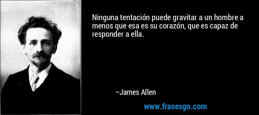 Ninguna tentación puede gravitar a un hombre a menos que esa es su corazón, que es capaz de responder a ella. – James Allen