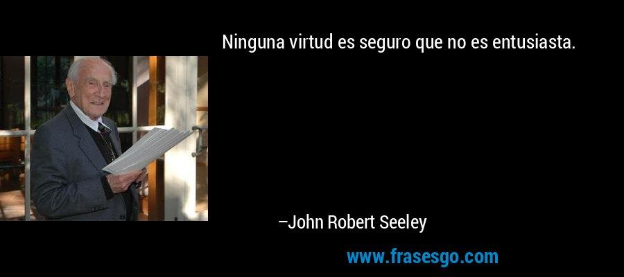 Ninguna virtud es seguro que no es entusiasta. – John Robert Seeley