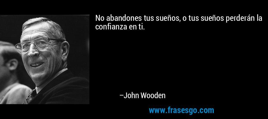 No abandones tus sueños, o tus sueños perderán la confianza en ti. – John Wooden