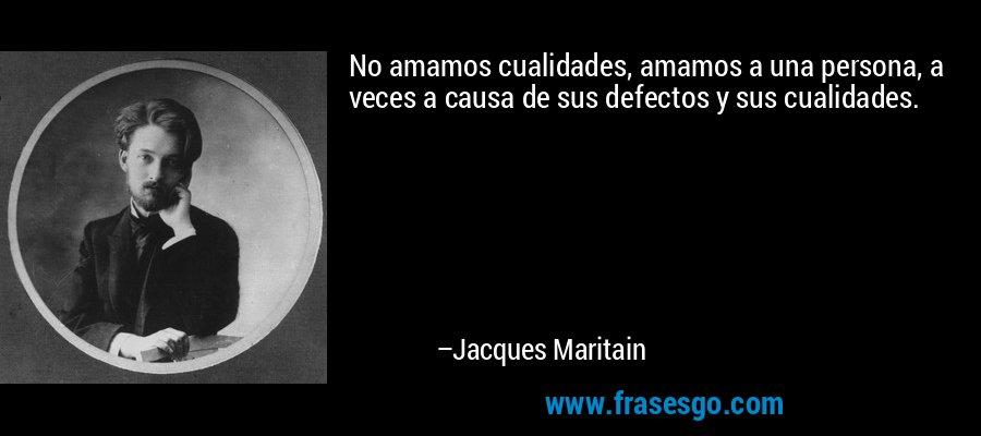 No amamos cualidades, amamos a una persona, a veces a causa de sus defectos y sus cualidades. – Jacques Maritain
