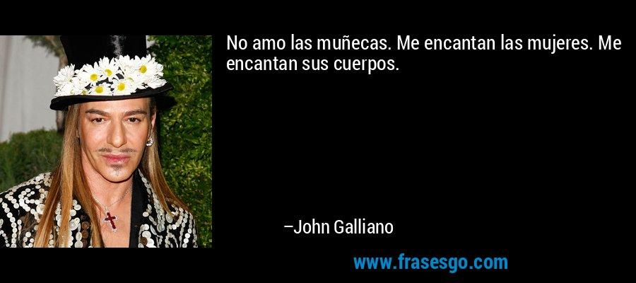 No amo las muñecas. Me encantan las mujeres. Me encantan sus cuerpos. – John Galliano
