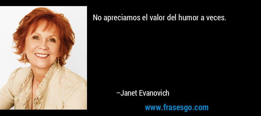 No apreciamos el valor del humor a veces. – Janet Evanovich