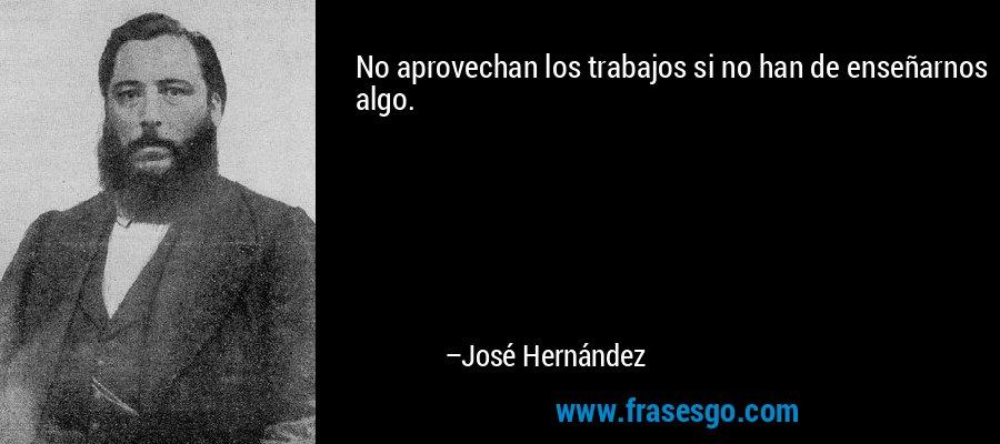 No aprovechan los trabajos si no han de enseñarnos algo. – José Hernández