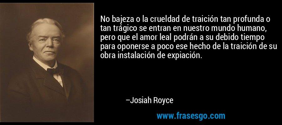 No bajeza o la crueldad de traición tan profunda o tan trágico se entran en nuestro mundo humano, pero que el amor leal podrán a su debido tiempo para oponerse a poco ese hecho de la traición de su obra instalación de expiación. – Josiah Royce