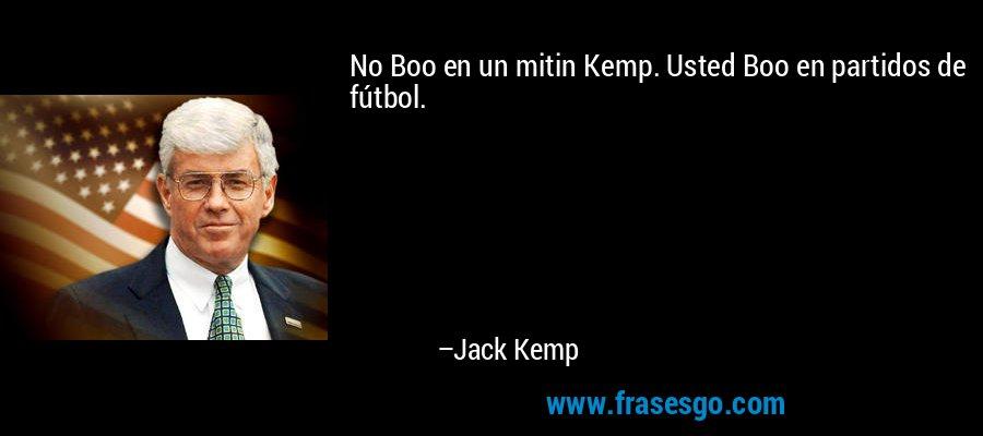 No Boo en un mitin Kemp. Usted Boo en partidos de fútbol. – Jack Kemp