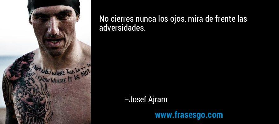 No cierres nunca los ojos, mira de frente las adversidades. – Josef Ajram