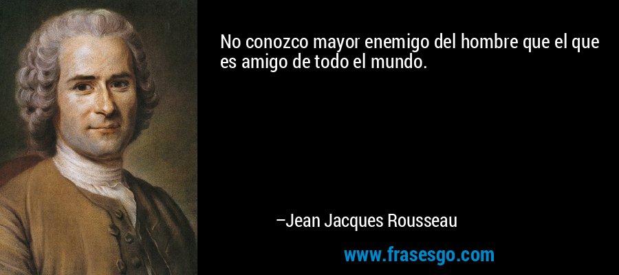 No conozco mayor enemigo del hombre que el que es amigo de todo el mundo. – Jean Jacques Rousseau