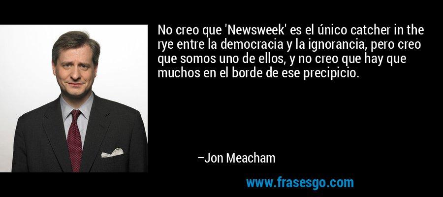 No creo que 'Newsweek' es el único catcher in the rye entre la democracia y la ignorancia, pero creo que somos uno de ellos, y no creo que hay que muchos en el borde de ese precipicio. – Jon Meacham