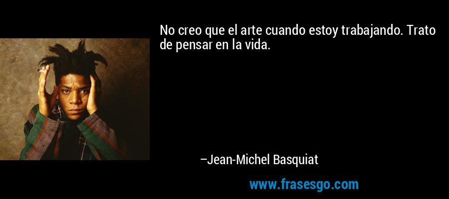 No creo que el arte cuando estoy trabajando. Trato de pensar en la vida. – Jean-Michel Basquiat