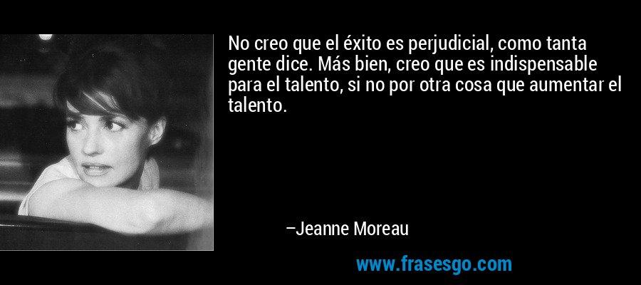 No creo que el éxito es perjudicial, como tanta gente dice. Más bien, creo que es indispensable para el talento, si no por otra cosa que aumentar el talento. – Jeanne Moreau