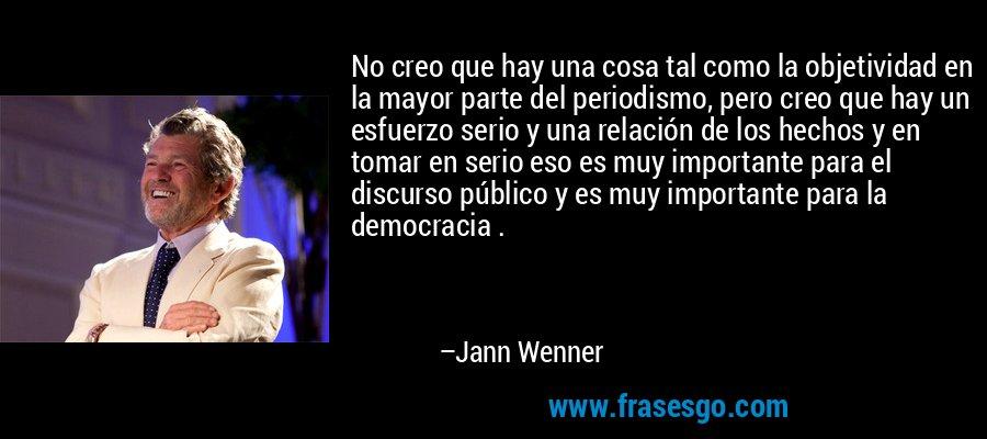 No creo que hay una cosa tal como la objetividad en la mayor parte del periodismo, pero creo que hay un esfuerzo serio y una relación de los hechos y en tomar en serio eso es muy importante para el discurso público y es muy importante para la democracia . – Jann Wenner