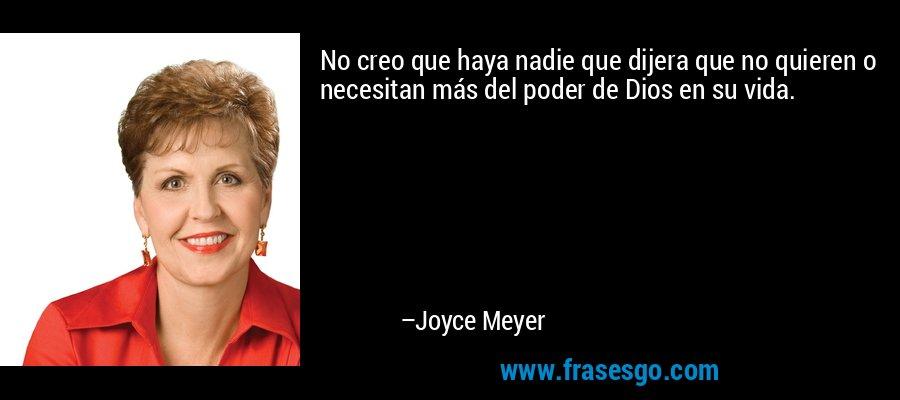 No creo que haya nadie que dijera que no quieren o necesitan más del poder de Dios en su vida. – Joyce Meyer