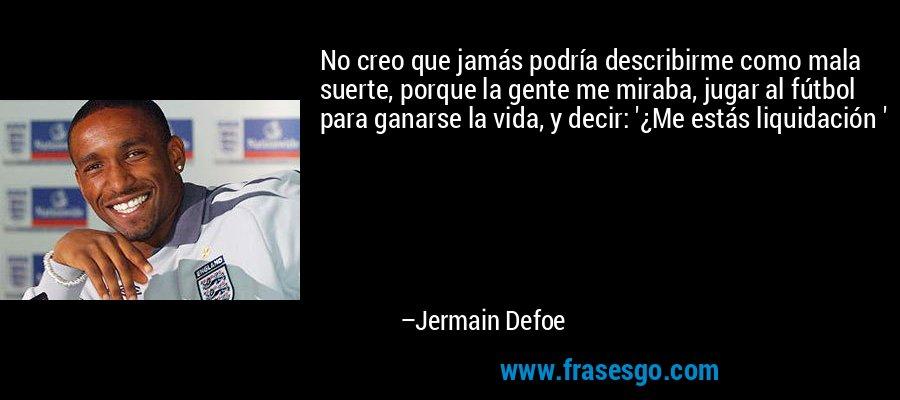 No creo que jamás podría describirme como mala suerte, porque la gente me miraba, jugar al fútbol para ganarse la vida, y decir: '¿Me estás liquidación ' – Jermain Defoe