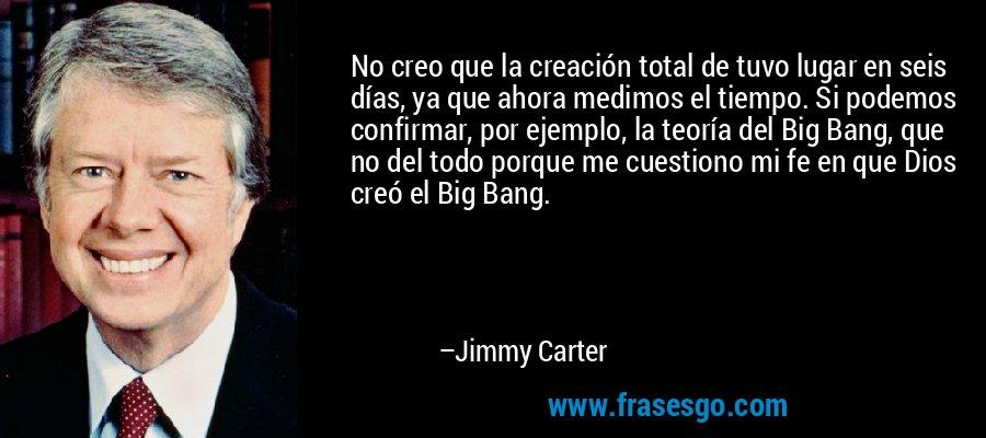 No creo que la creación total de tuvo lugar en seis días, ya que ahora medimos el tiempo. Si podemos confirmar, por ejemplo, la teoría del Big Bang, que no del todo porque me cuestiono mi fe en que Dios creó el Big Bang. – Jimmy Carter