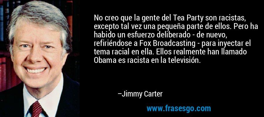 No creo que la gente del Tea Party son racistas, excepto tal vez una pequeña parte de ellos. Pero ha habido un esfuerzo deliberado - de nuevo, refiriéndose a Fox Broadcasting - para inyectar el tema racial en ella. Ellos realmente han llamado Obama es racista en la televisión. – Jimmy Carter