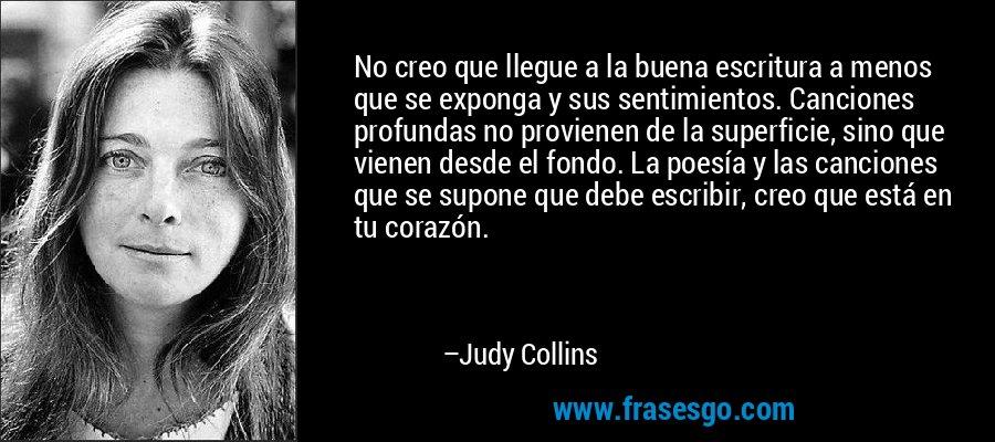 No creo que llegue a la buena escritura a menos que se exponga y sus sentimientos. Canciones profundas no provienen de la superficie, sino que vienen desde el fondo. La poesía y las canciones que se supone que debe escribir, creo que está en tu corazón. – Judy Collins