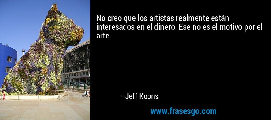 No creo que los artistas realmente están interesados en el dinero. Ese no es el motivo por el arte. – Jeff Koons