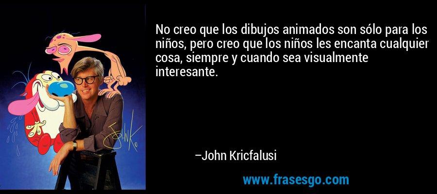 No creo que los dibujos animados son sólo para los niños, pero creo que los niños les encanta cualquier cosa, siempre y cuando sea visualmente interesante. – John Kricfalusi