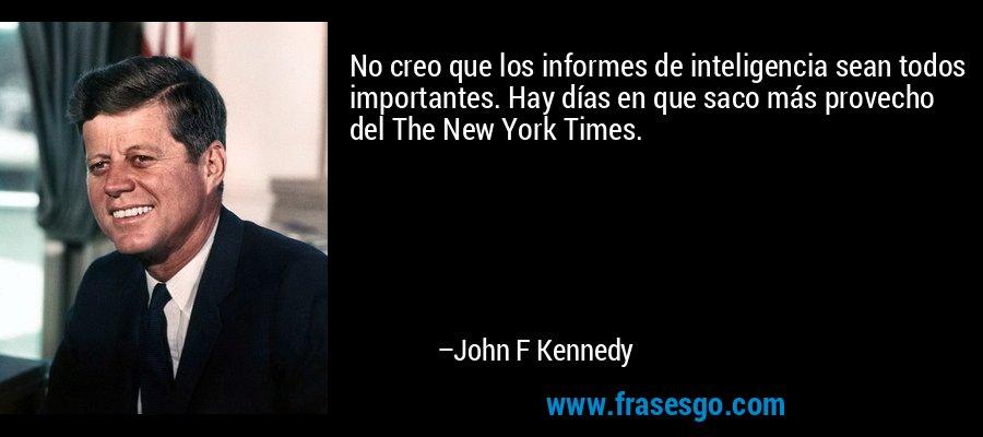 No creo que los informes de inteligencia sean todos importantes. Hay días en que saco más provecho del The New York Times. – John F Kennedy