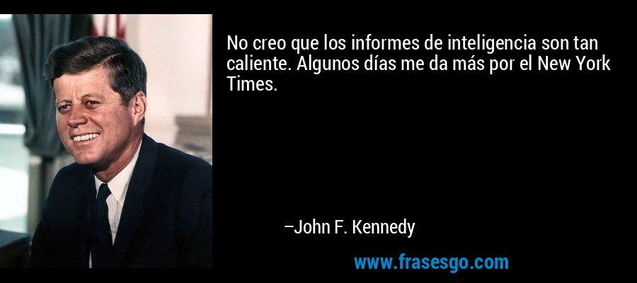 No creo que los informes de inteligencia son tan caliente. Algunos días me da más por el New York Times. – John F. Kennedy