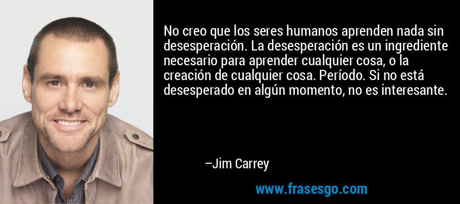 No creo que los seres humanos aprenden nada sin desesperación. La desesperación es un ingrediente necesario para aprender cualquier cosa, o la creación de cualquier cosa. Período. Si no está desesperado en algún momento, no es interesante. – Jim Carrey
