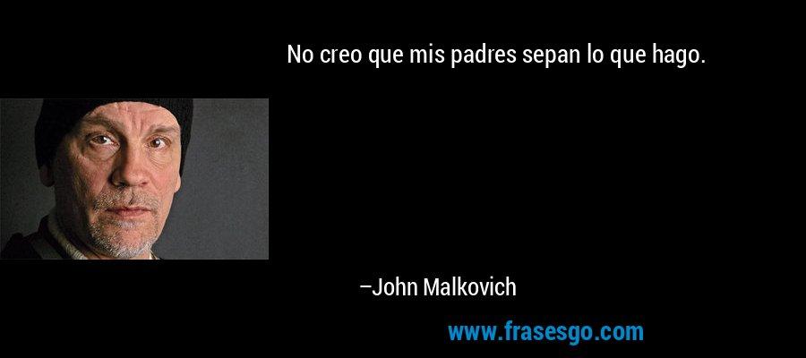 No creo que mis padres sepan lo que hago. – John Malkovich