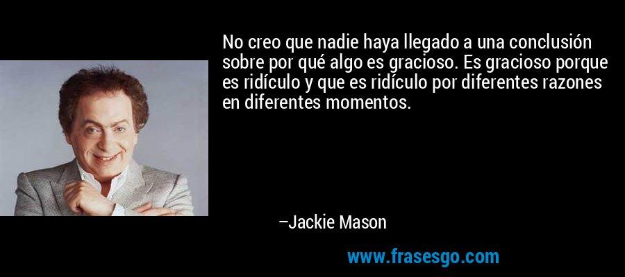 No creo que nadie haya llegado a una conclusión sobre por qué algo es gracioso. Es gracioso porque es ridículo y que es ridículo por diferentes razones en diferentes momentos. – Jackie Mason