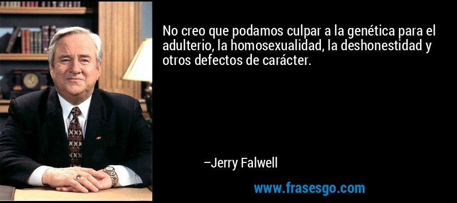 No creo que podamos culpar a la genética para el adulterio, la homosexualidad, la deshonestidad y otros defectos de carácter. – Jerry Falwell