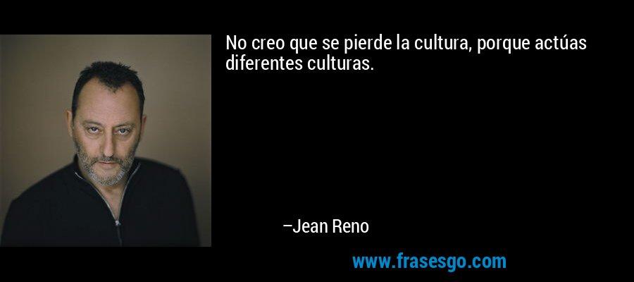 No creo que se pierde la cultura, porque actúas diferentes culturas. – Jean Reno