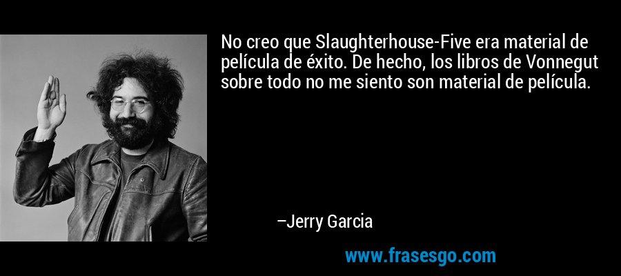 No creo que Slaughterhouse-Five era material de película de éxito. De hecho, los libros de Vonnegut sobre todo no me siento son material de película. – Jerry Garcia