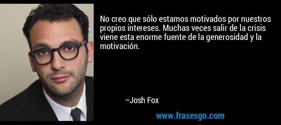 No creo que sólo estamos motivados por nuestros propios intereses. Muchas veces salir de la crisis viene esta enorme fuente de la generosidad y la motivación. – Josh Fox