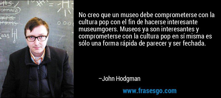No creo que un museo debe comprometerse con la cultura pop con el fin de hacerse interesante museumgoers. Museos ya son interesantes y comprometerse con la cultura pop en sí misma es sólo una forma rápida de parecer y ser fechada. – John Hodgman