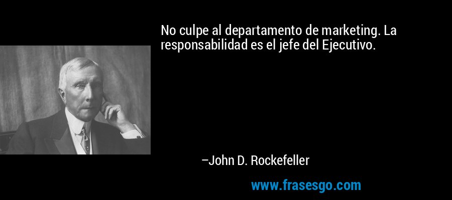No culpe al departamento de marketing. La responsabilidad es el jefe del Ejecutivo. – John D. Rockefeller