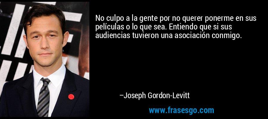 No culpo a la gente por no querer ponerme en sus películas o lo que sea. Entiendo que si sus audiencias tuvieron una asociación conmigo. – Joseph Gordon-Levitt