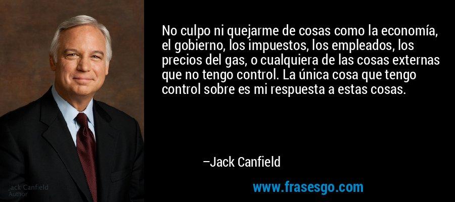 No culpo ni quejarme de cosas como la economía, el gobierno, los impuestos, los empleados, los precios del gas, o cualquiera de las cosas externas que no tengo control. La única cosa que tengo control sobre es mi respuesta a estas cosas. – Jack Canfield