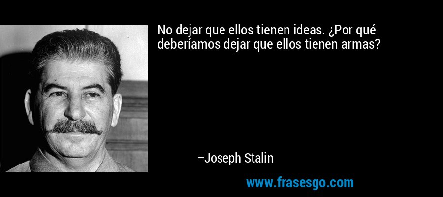 No dejar que ellos tienen ideas. ¿Por qué deberíamos dejar que ellos tienen armas? – Joseph Stalin