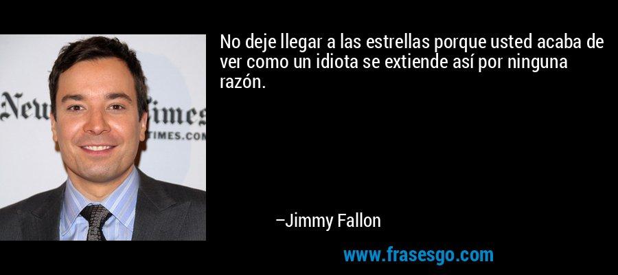 No deje llegar a las estrellas porque usted acaba de ver como un idiota se extiende así por ninguna razón. – Jimmy Fallon