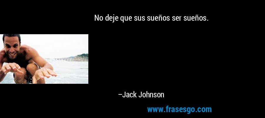 No deje que sus sueños ser sueños. – Jack Johnson