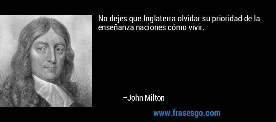 No dejes que Inglaterra olvidar su prioridad de la enseñanza naciones cómo vivir. – John Milton