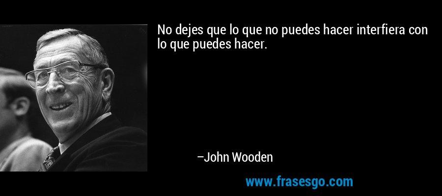 No dejes que lo que no puedes hacer interfiera con lo que puedes hacer. – John Wooden