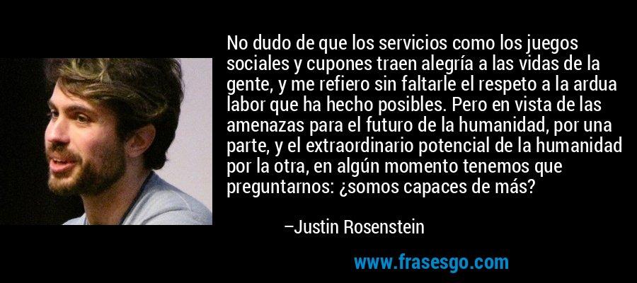 No dudo de que los servicios como los juegos sociales y cupones traen alegría a las vidas de la gente, y me refiero sin faltarle el respeto a la ardua labor que ha hecho posibles. Pero en vista de las amenazas para el futuro de la humanidad, por una parte, y el extraordinario potencial de la humanidad por la otra, en algún momento tenemos que preguntarnos: ¿somos capaces de más? – Justin Rosenstein