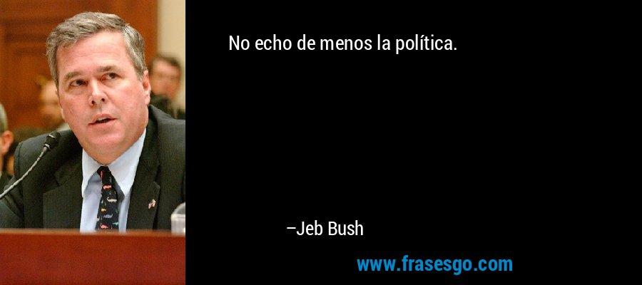 No echo de menos la política. – Jeb Bush