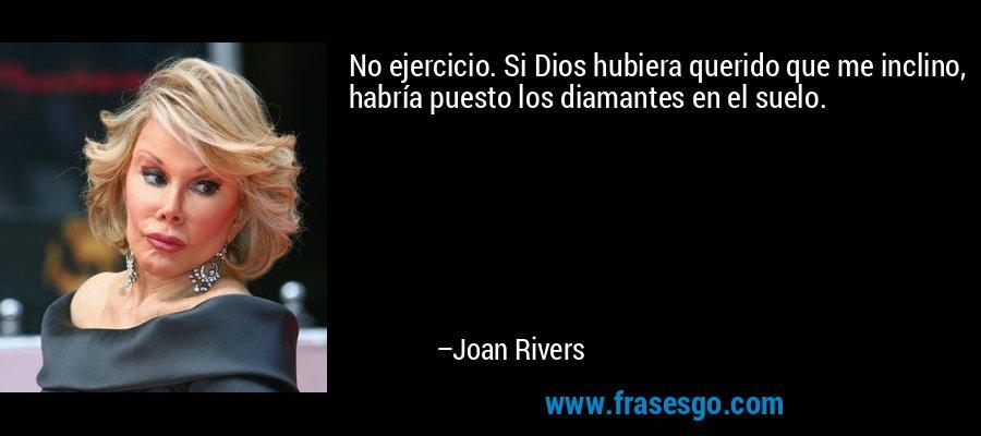No ejercicio. Si Dios hubiera querido que me inclino, habría puesto los diamantes en el suelo. – Joan Rivers