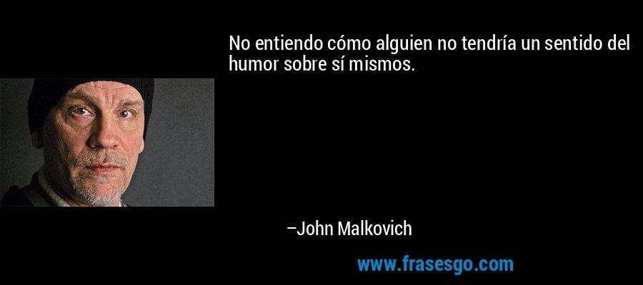 No entiendo cómo alguien no tendría un sentido del humor sobre sí mismos. – John Malkovich