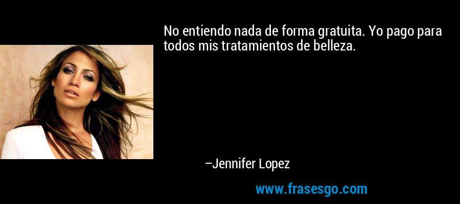 No entiendo nada de forma gratuita. Yo pago para todos mis tratamientos de belleza. – Jennifer Lopez