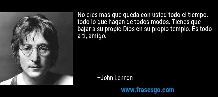 No eres más que queda con usted todo el tiempo, todo lo que hagan de todos modos. Tienes que bajar a su propio Dios en su propio templo. Es todo a ti, amigo. – John Lennon