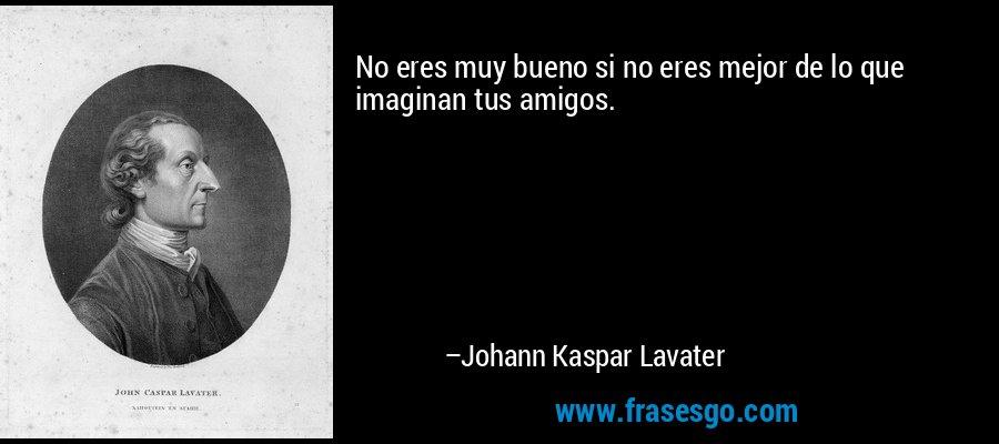 No eres muy bueno si no eres mejor de lo que imaginan tus amigos. – Johann Kaspar Lavater