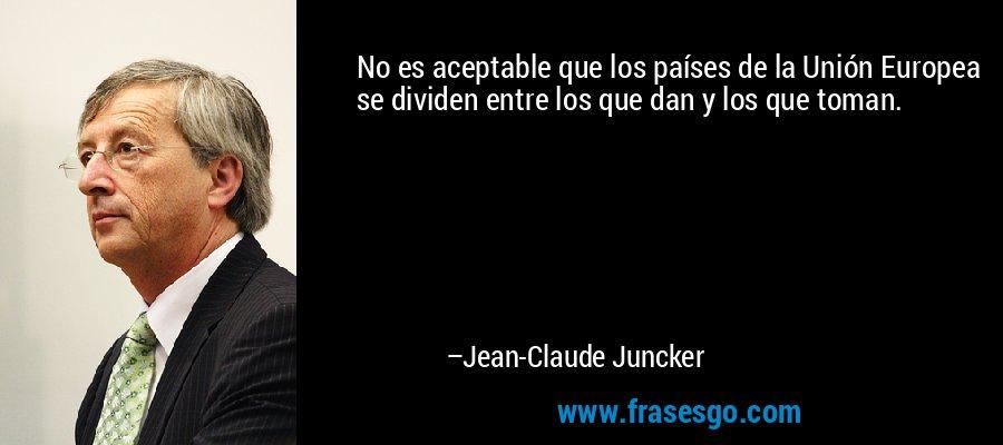 No es aceptable que los países de la Unión Europea se dividen entre los que dan y los que toman. – Jean-Claude Juncker